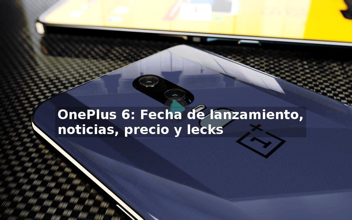 Fecha de lanzamiento del OnePlus 6, noticias, precio y leaks