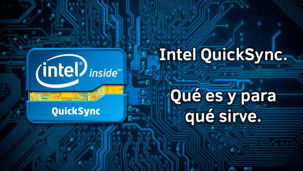 Intel QuickSync. Qué es y para qué sirve.